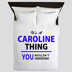 It's CAROLINE thing, you wouldn't unde Queen Duvet