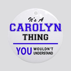 It's CAROLYN thing, you wouldn't un Round Ornament