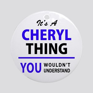 It's CHERYL thing, you wouldn't und Round Ornament