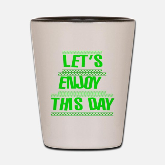 Let's Enjoy This Day designs Shot Glass