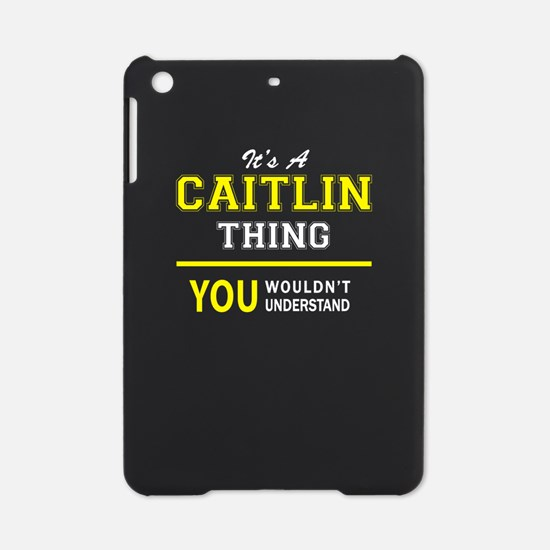 CAITLIN thing, you wouldn't underst iPad Mini Case