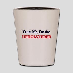 Trust me, I'm the Upholsterer Shot Glass