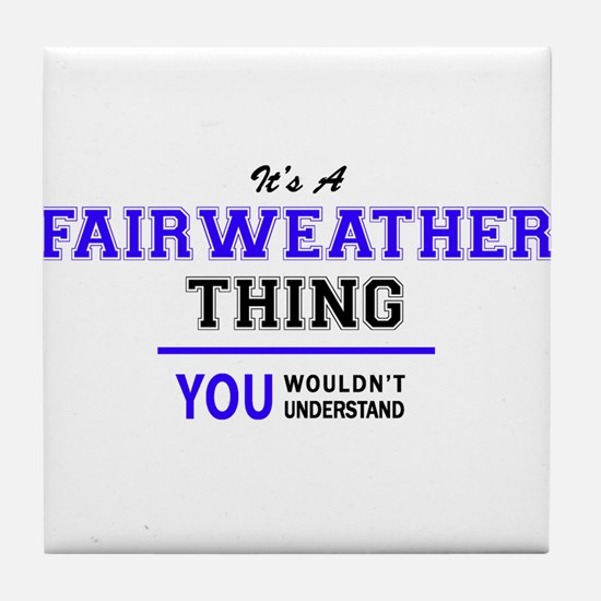 It's FAIRWEATHER thing, you wouldn't Tile Coaster