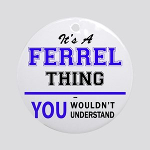 It's FERREL thing, you wouldn't und Round Ornament