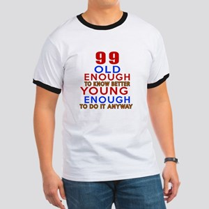 99 Old Enough Young Enough Birthday Desig Ringer T