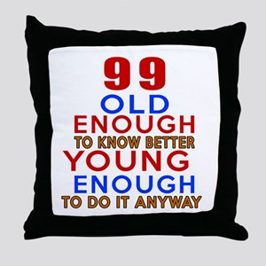 99 Old Enough Young Enough Birthday D Throw Pillow