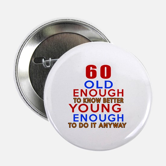 "60 Old Enough Young Enough Birthday D 2.25"" Button"