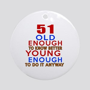 51 Old Enough Young Enough Birthday Round Ornament