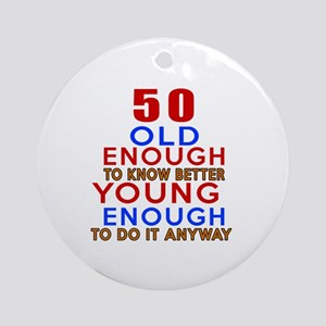 50 Old Enough Young Enough Birthday Round Ornament