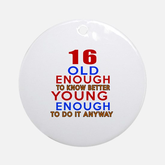 16 Old Enough Young Enough Birthday Round Ornament