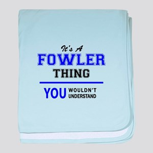 It's FOWLER thing, you wouldn't under baby blanket