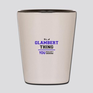 It's GLAMBERT thing, you wouldn't under Shot Glass
