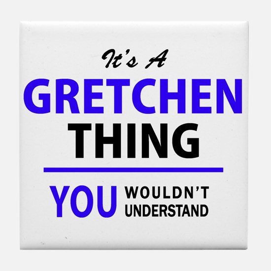 It's GRETCHEN thing, you wouldn't und Tile Coaster