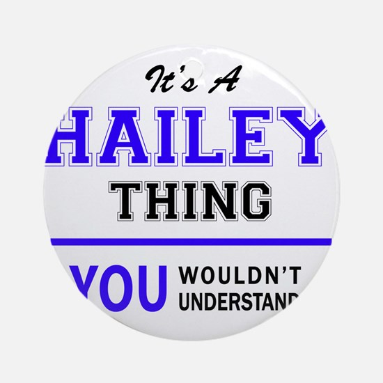 It's HAILEY thing, you wouldn't und Round Ornament