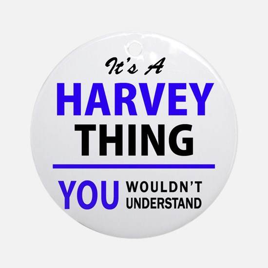 It's HARVEY thing, you wouldn't und Round Ornament