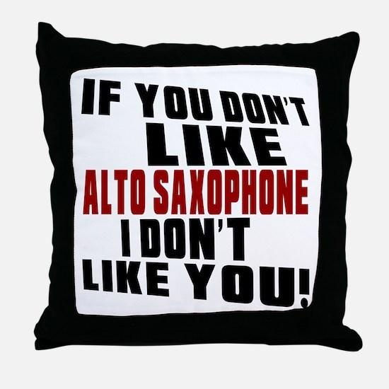 If You Don't Like Alto Saxophone Throw Pillow