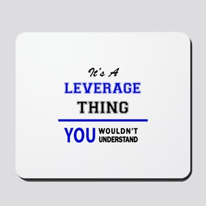 It's a LEVERAGE thing, you wouldn't unde Mousepad
