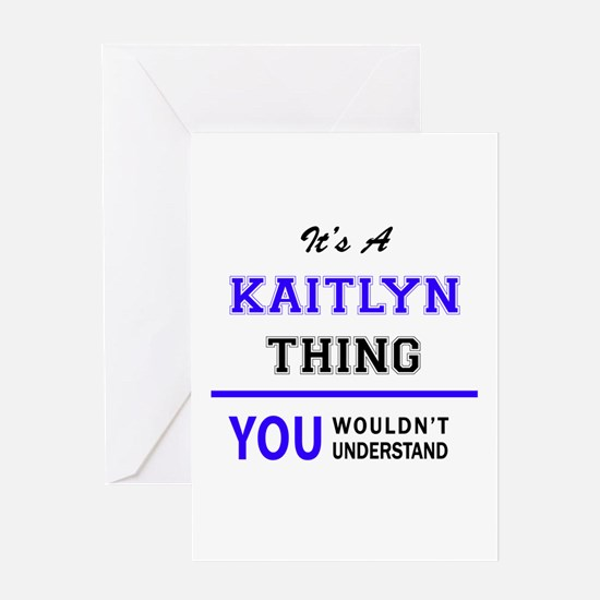 It's KAITLYN thing, you wouldn't un Greeting Cards