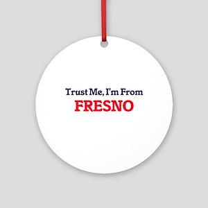 Trust Me, I'm from Fresno Californi Round Ornament