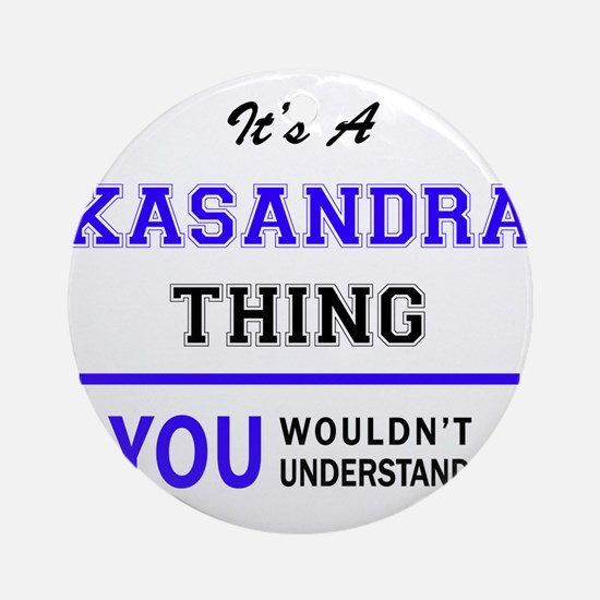 It's KASANDRA thing, you wouldn't u Round Ornament
