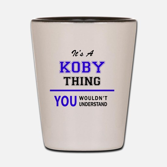 It's KOBY thing, you wouldn't understan Shot Glass