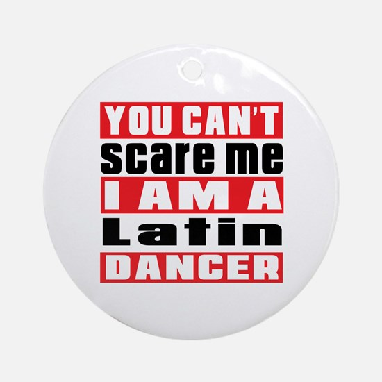You Can Not Scare Me I Am Latin Dan Round Ornament