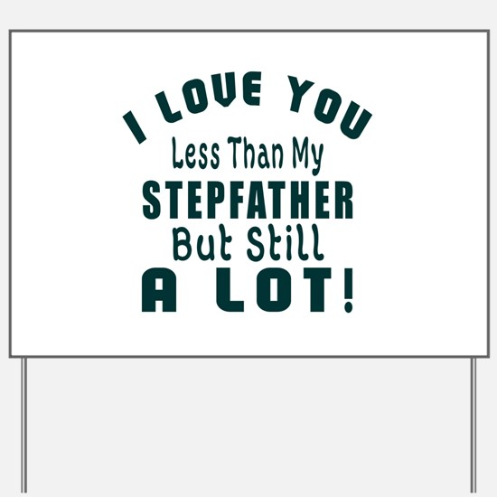 I Love You Less Than My Stepfather Yard Sign