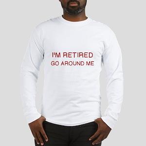 I'M RETIRED, GO AROUND ME Long Sleeve T-Shirt
