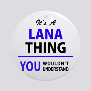 It's LANA thing, you wouldn't under Round Ornament