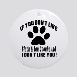 If You Don't Like Black & Tan Coonh Round Ornament