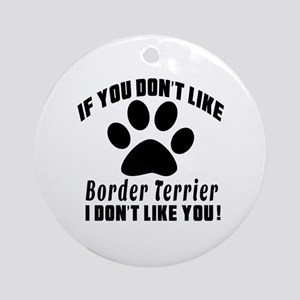 If You Don't Like Border Terrier Do Round Ornament