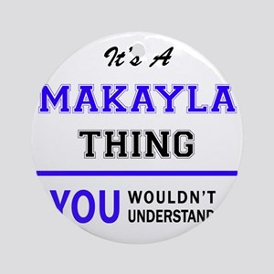 It's MAKAYLA thing, you wouldn't un Round Ornament