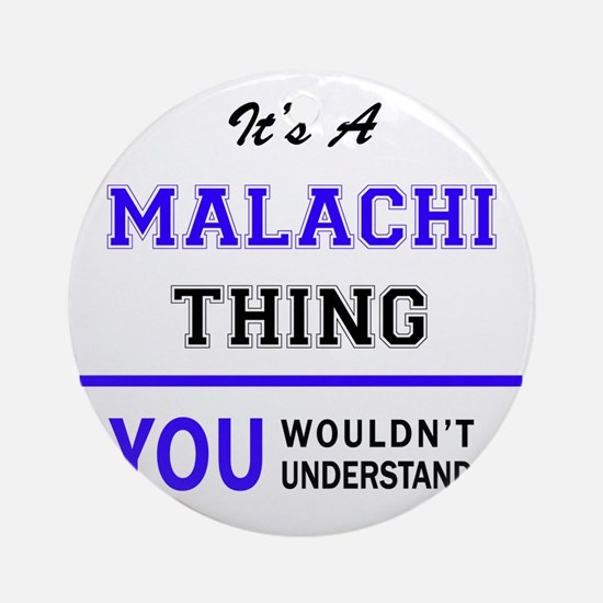 It's MALACHI thing, you wouldn't un Round Ornament