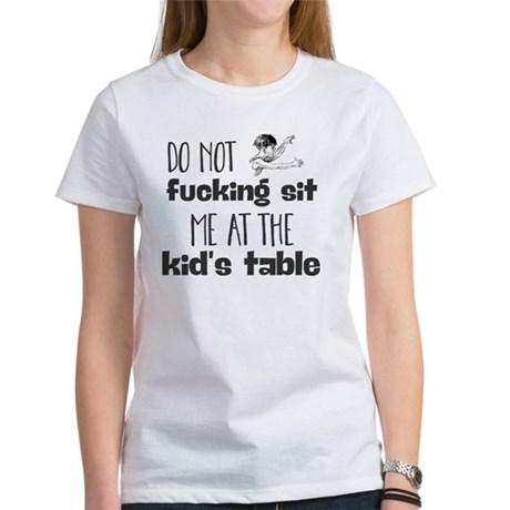 do not fucking sit me at the kid's table. T-Shirt