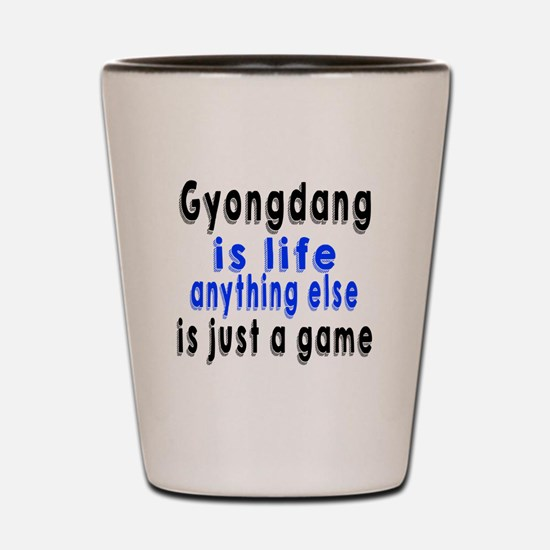 Gyongdang Is Life Anything Else Is Just Shot Glass