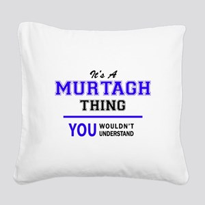 It's MURTAGH thing, you would Square Canvas Pillow