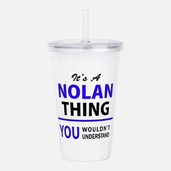 It's NOLAN thing, you Acrylic Double-wall Tumbler