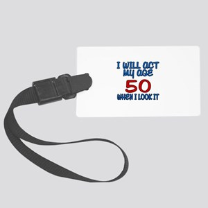 I Will Act My Age 50 When I Look Large Luggage Tag