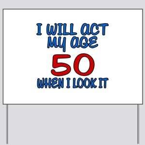 I Will Act My Age 50 When I Look It Yard Sign