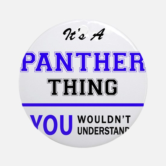 It's PANTHER thing, you wouldn't un Round Ornament