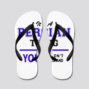 It's PERSIAN thing, you wouldn't unders Flip Flops