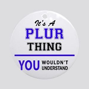 It's PLUR thing, you wouldn't under Round Ornament