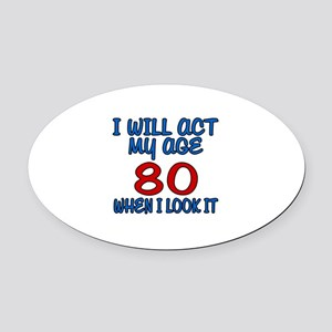 I Will Act My Age 80 When I Look I Oval Car Magnet