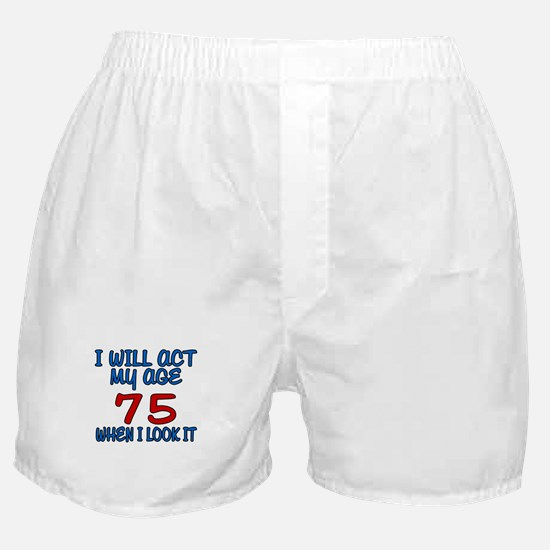 I Will Act My Age 75 When I Look It Boxer Shorts