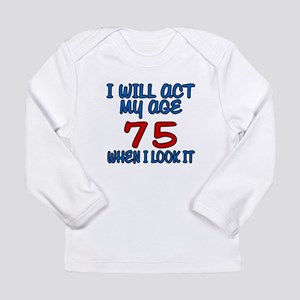 I Will Act My Age 75 Wh Long Sleeve Infant T-Shirt