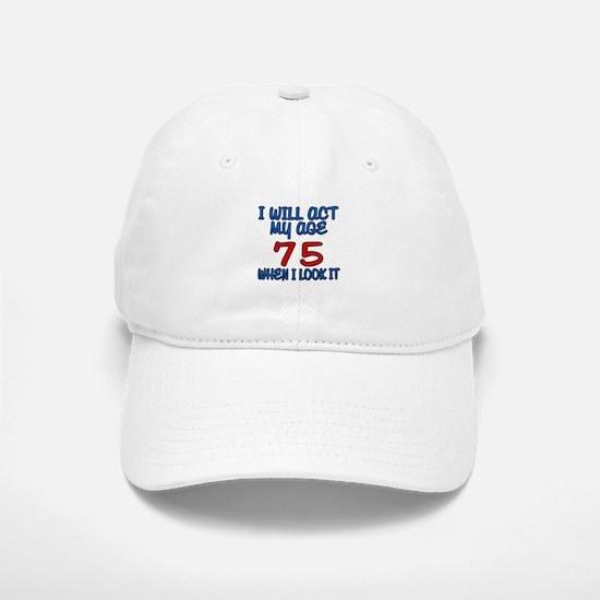 I Will Act My Age 75 When I Look It Baseball Baseball Cap