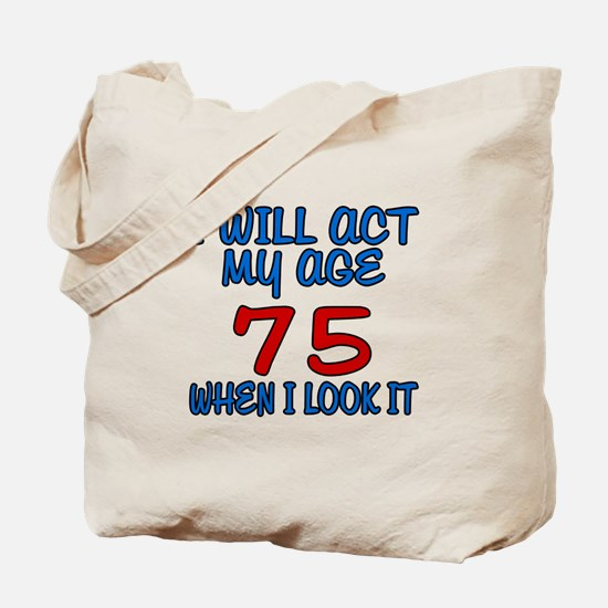 I Will Act My Age 75 When I Look It Tote Bag