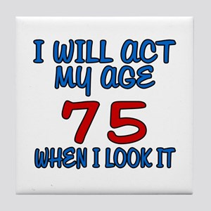 I Will Act My Age 75 When I Look It Tile Coaster