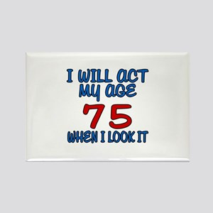 I Will Act My Age 75 When I Look Rectangle Magnet