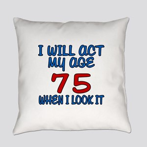 I Will Act My Age 75 When I Look I Everyday Pillow